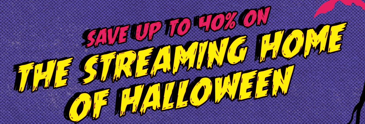 Save up to 40% on The Streaming Home Of Halloween